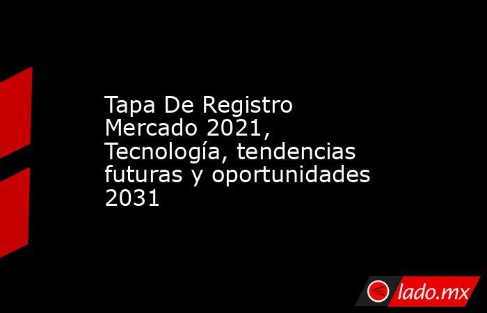 Tapa De Registro Mercado 2021, Tecnología, tendencias futuras y oportunidades 2031. Noticias en tiempo real