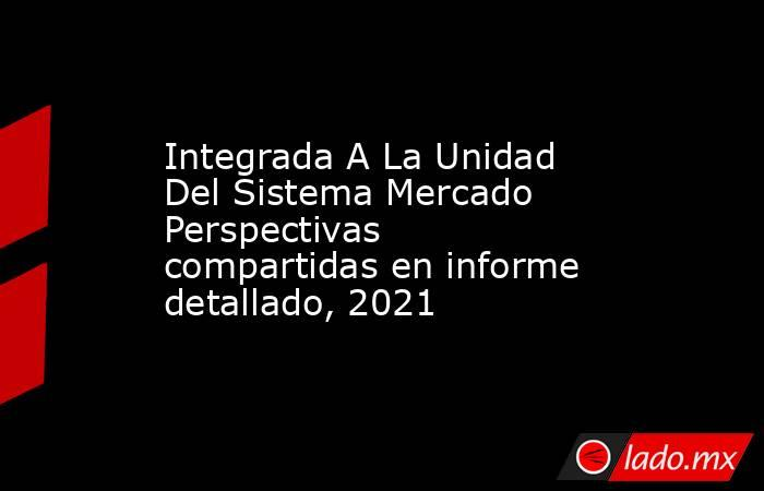 Integrada A La Unidad Del Sistema Mercado Perspectivas compartidas en informe detallado, 2021. Noticias en tiempo real