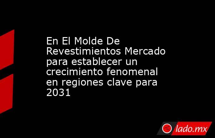 En El Molde De Revestimientos Mercado para establecer un crecimiento fenomenal en regiones clave para 2031. Noticias en tiempo real