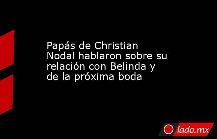 Papás de Christian Nodal hablaron sobre su relación con Belinda y de la próxima boda. Noticias en tiempo real