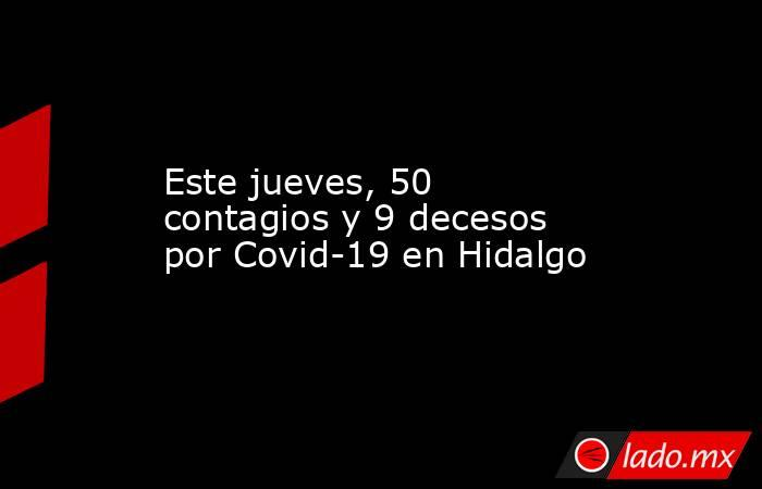Este jueves, 50 contagios y 9 decesos por Covid-19 en Hidalgo. Noticias en tiempo real
