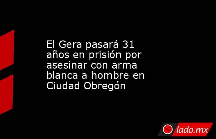 El Gera pasará 31 años en prisión por asesinar con arma blanca a hombre en Ciudad Obregón. Noticias en tiempo real