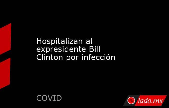 Hospitalizan al expresidente Bill Clinton por infección. Noticias en tiempo real