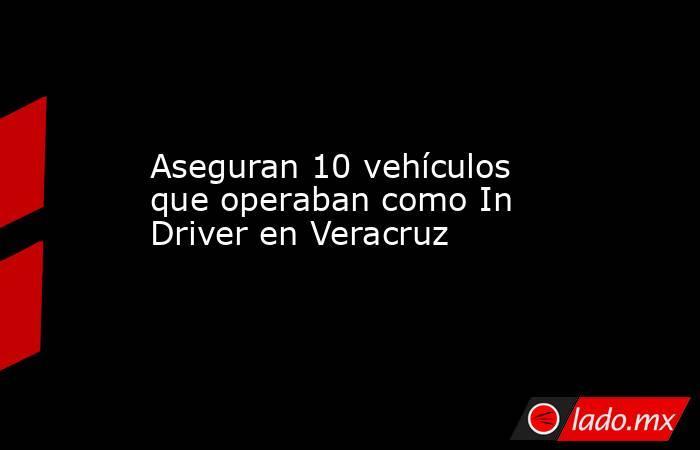 Aseguran 10 vehículos que operaban como In Driver en Veracruz. Noticias en tiempo real