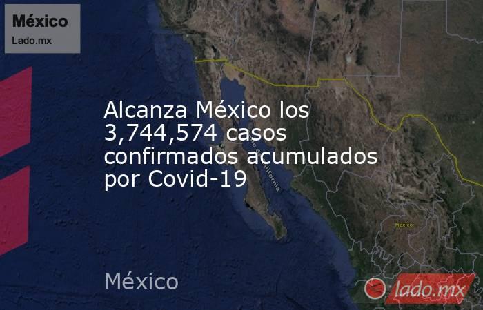 Alcanza México los 3,744,574 casos confirmados acumulados por Covid-19. Noticias en tiempo real