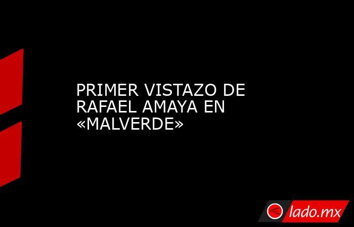 PRIMER VISTAZO DE RAFAEL AMAYA EN «MALVERDE». Noticias en tiempo real