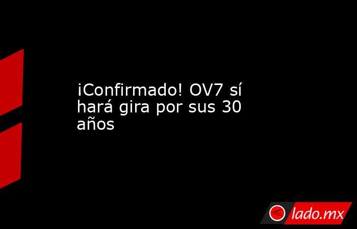 ¡Confirmado! OV7 sí hará gira por sus 30 años. Noticias en tiempo real