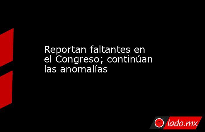 Reportan faltantes en el Congreso; continúan las anomalías. Noticias en tiempo real