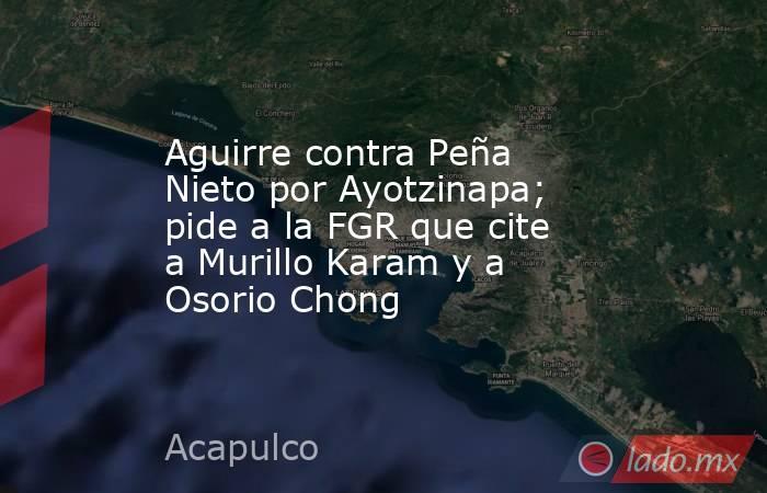 Aguirre contra Peña Nieto por Ayotzinapa; pide a la FGR que cite a Murillo Karam y a Osorio Chong. Noticias en tiempo real