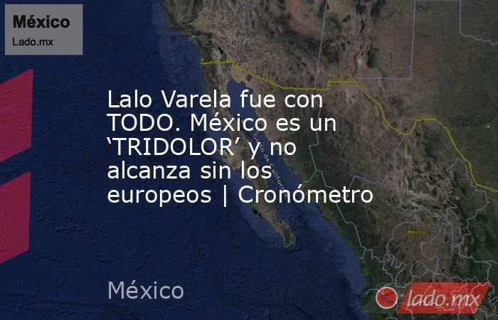 Lalo Varela fue con TODO. México es un 'TRIDOLOR' y no alcanza sin los europeos | Cronómetro. Noticias en tiempo real