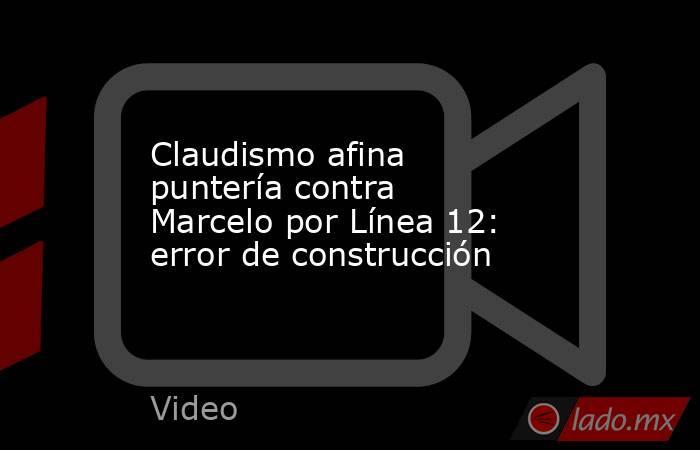 Claudismo afina puntería contra Marcelo por Línea 12: error de construcción. Noticias en tiempo real