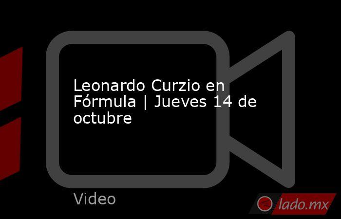 Leonardo Curzio en Fórmula | Jueves 14 de octubre. Noticias en tiempo real