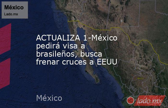 ACTUALIZA 1-México pedirá visa a brasileños, busca frenar cruces a EEUU. Noticias en tiempo real