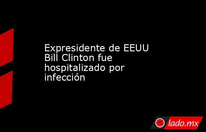 Expresidente de EEUU Bill Clinton fue hospitalizado por infección. Noticias en tiempo real