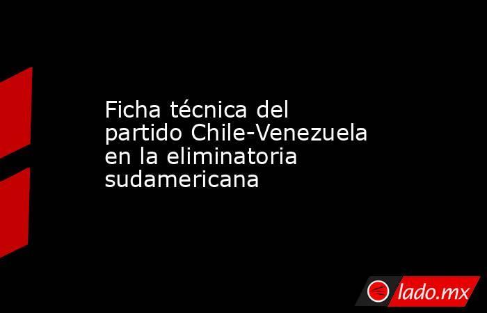 Ficha técnica del partido Chile-Venezuela en la eliminatoria sudamericana. Noticias en tiempo real