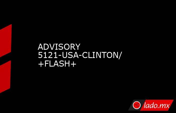 ADVISORY 5121-USA-CLINTON/  +FLASH+. Noticias en tiempo real