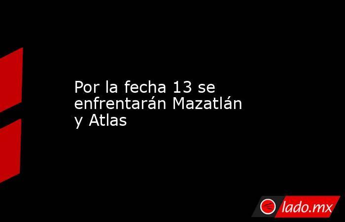 Por la fecha 13 se enfrentarán Mazatlán y Atlas. Noticias en tiempo real