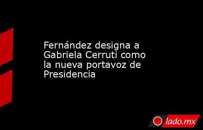 Fernández designa a Gabriela Cerruti como la nueva portavoz de Presidencia. Noticias en tiempo real