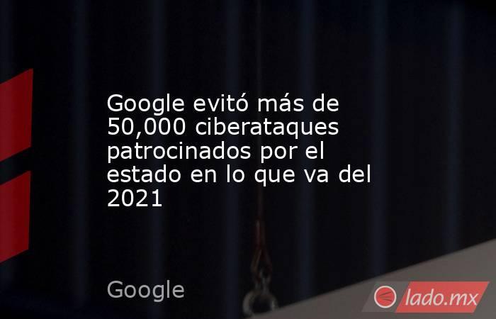 Google evitó más de 50,000 ciberataques patrocinados por el estado en lo que va del 2021. Noticias en tiempo real