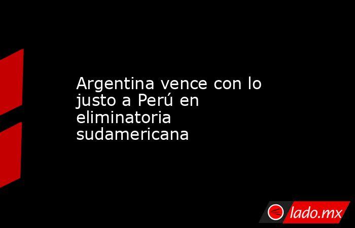 Argentina vence con lo justo a Perú en eliminatoria sudamericana. Noticias en tiempo real