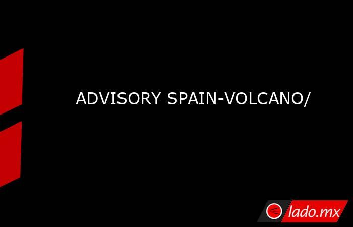 ADVISORY SPAIN-VOLCANO/. Noticias en tiempo real