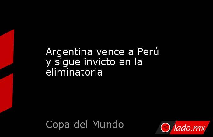 Argentina vence a Perú y sigue invicto en la eliminatoria. Noticias en tiempo real