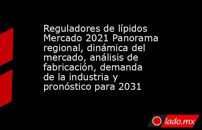 Reguladores de lípidos Mercado 2021 Panorama regional, dinámica del mercado, análisis de fabricación, demanda de la industria y pronóstico para 2031. Noticias en tiempo real