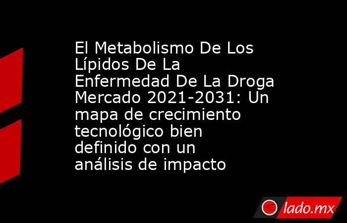 El Metabolismo De Los Lípidos De La Enfermedad De La Droga Mercado 2021-2031: Un mapa de crecimiento tecnológico bien definido con un análisis de impacto. Noticias en tiempo real