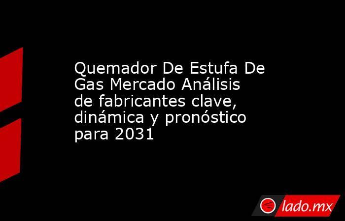 Quemador De Estufa De Gas Mercado Análisis de fabricantes clave, dinámica y pronóstico para 2031. Noticias en tiempo real
