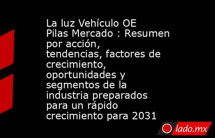 La luz Vehículo OE Pilas Mercado : Resumen por acción, tendencias, factores de crecimiento, oportunidades y segmentos de la industria preparados para un rápido crecimiento para 2031. Noticias en tiempo real