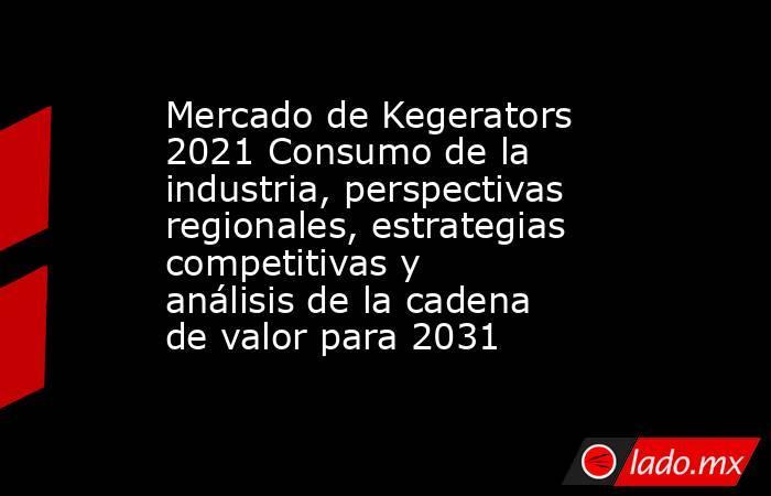 Mercado de Kegerators 2021 Consumo de la industria, perspectivas regionales, estrategias competitivas y análisis de la cadena de valor para 2031. Noticias en tiempo real