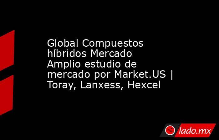 Global Compuestos híbridos Mercado Amplio estudio de mercado por Market.US | Toray, Lanxess, Hexcel. Noticias en tiempo real