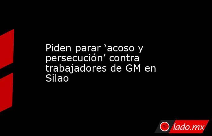 Piden parar 'acoso y persecución' contra trabajadores de GM en Silao. Noticias en tiempo real