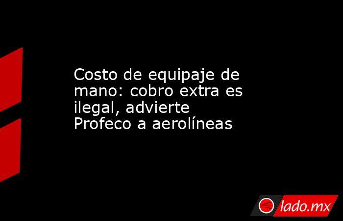 Costo de equipaje de mano: cobro extra es ilegal, advierte Profeco a aerolíneas. Noticias en tiempo real