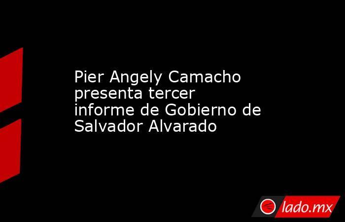 Pier Angely Camacho presenta tercer informede Gobierno de Salvador Alvarado. Noticias en tiempo real