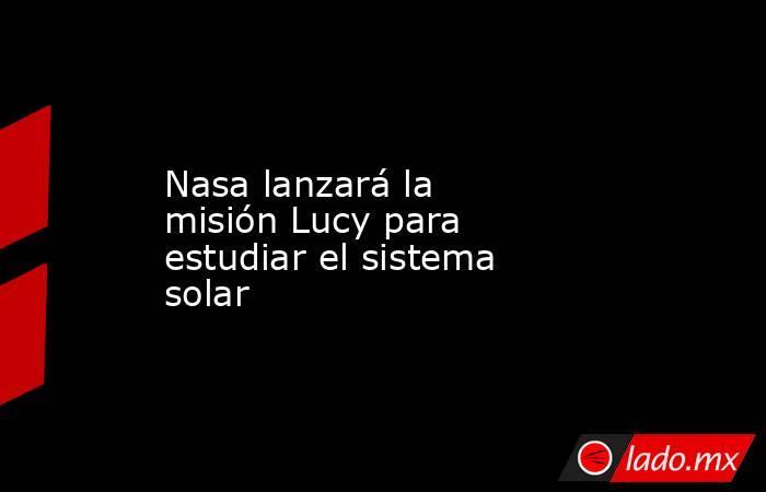 Nasa lanzará la misión Lucy para estudiar el sistema solar. Noticias en tiempo real