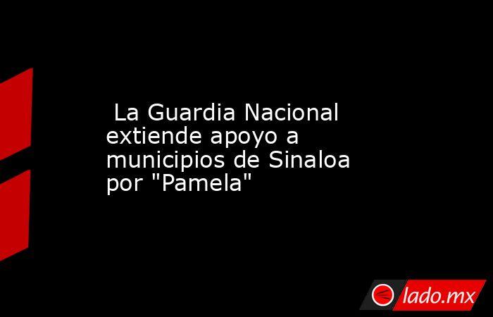 La Guardia Nacional extiende apoyo a municipios de Sinaloa por