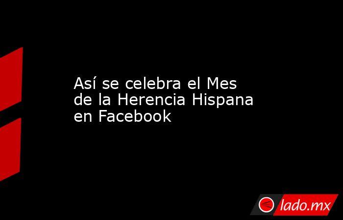 Así se celebra el Mes de la Herencia Hispana en Facebook. Noticias en tiempo real