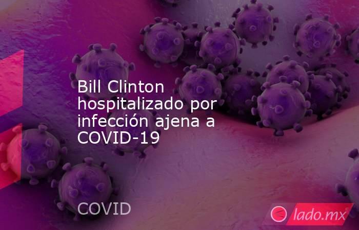 Bill Clinton hospitalizado por infección ajena a COVID-19. Noticias en tiempo real