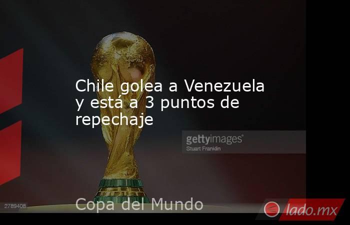Chile golea a Venezuela y está a 3 puntos de repechaje. Noticias en tiempo real