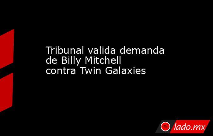 Tribunal valida demanda de Billy Mitchell contra Twin Galaxies. Noticias en tiempo real