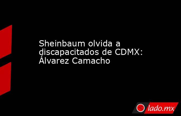 Sheinbaum olvida a discapacitados de CDMX: Álvarez Camacho. Noticias en tiempo real