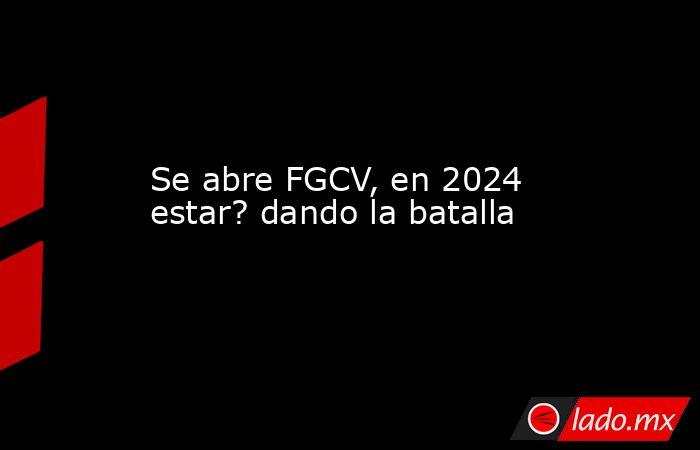 Se abre FGCV, en 2024 estar? dando la batalla. Noticias en tiempo real