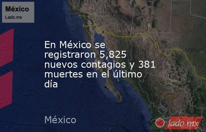 En México se registraron 5,825 nuevos contagios y 381 muertes en el último día. Noticias en tiempo real