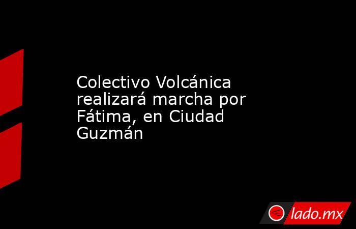 Colectivo Volcánica realizará marcha por Fátima, en Ciudad Guzmán. Noticias en tiempo real