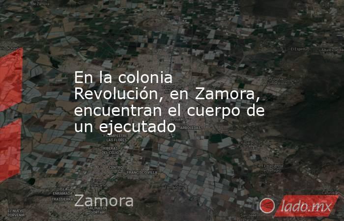 En la colonia Revolución, en Zamora, encuentran el cuerpo de un ejecutado. Noticias en tiempo real