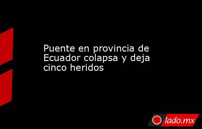 Puente en provincia de Ecuador colapsa y deja cinco heridos. Noticias en tiempo real