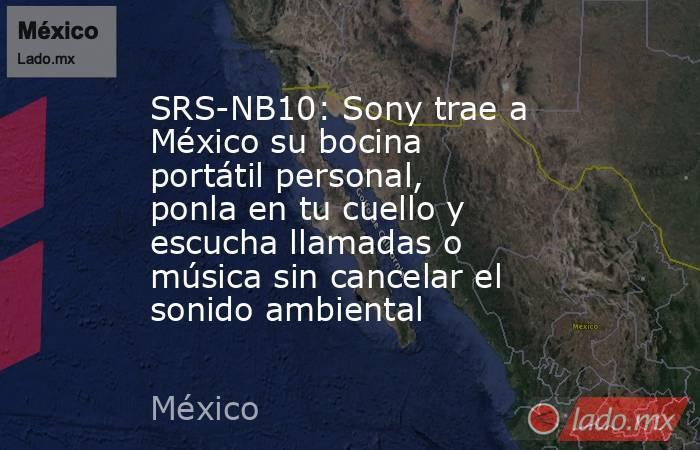 SRS-NB10: Sony trae a México su bocina portátil personal, ponla en tu cuello y escucha llamadas o música sin cancelar el sonido ambiental. Noticias en tiempo real