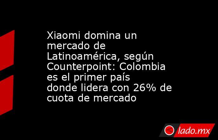 Xiaomi domina un mercado de Latinoamérica, según Counterpoint: Colombia es el primer país donde lidera con 26% de cuota de mercado. Noticias en tiempo real