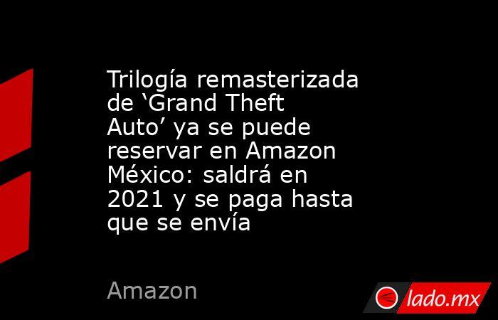 Trilogía remasterizada de 'Grand Theft Auto' ya se puede reservar en Amazon México: saldrá en 2021 y se paga hasta que se envía. Noticias en tiempo real